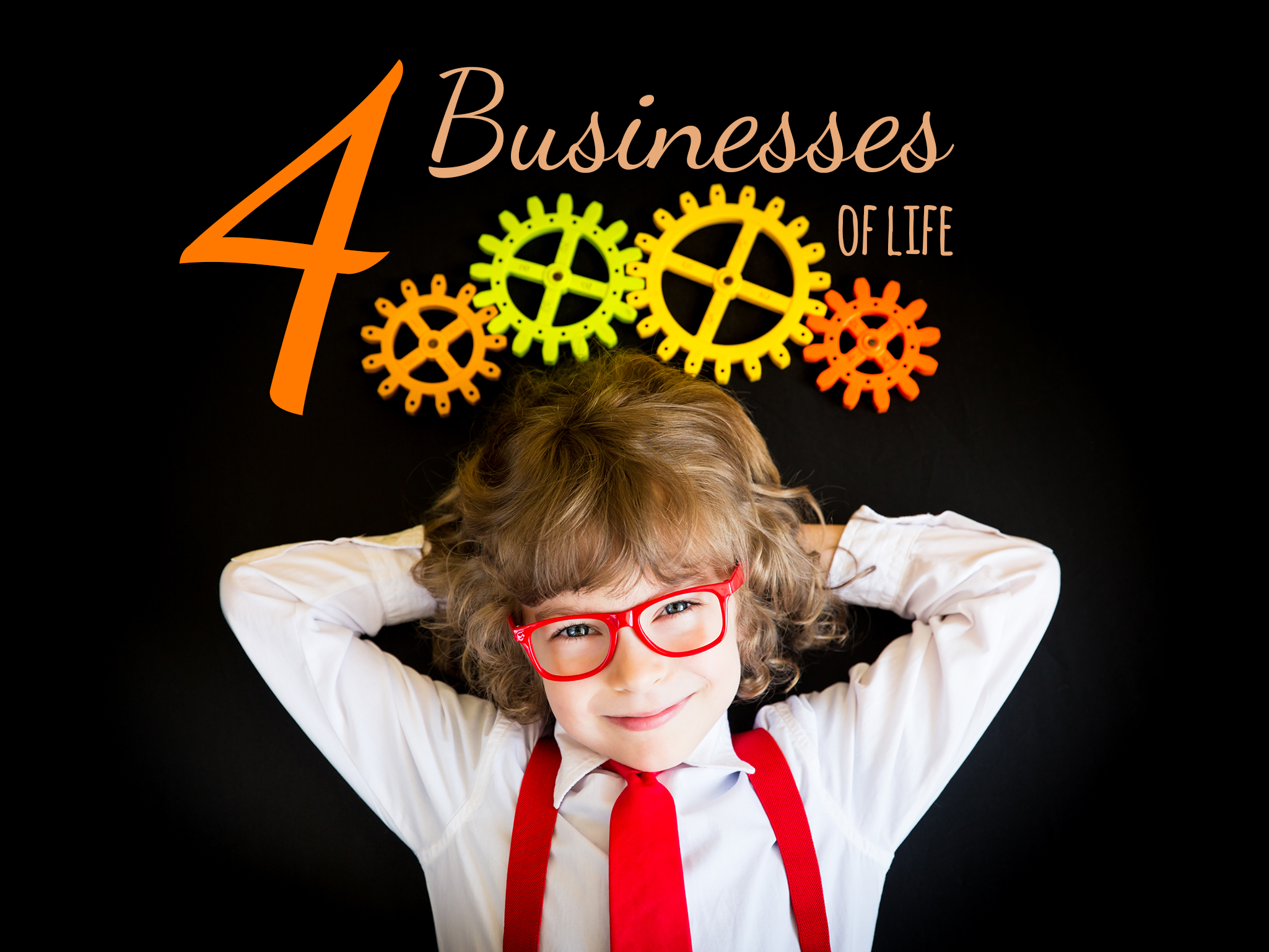 You have 4 businesses in life!
