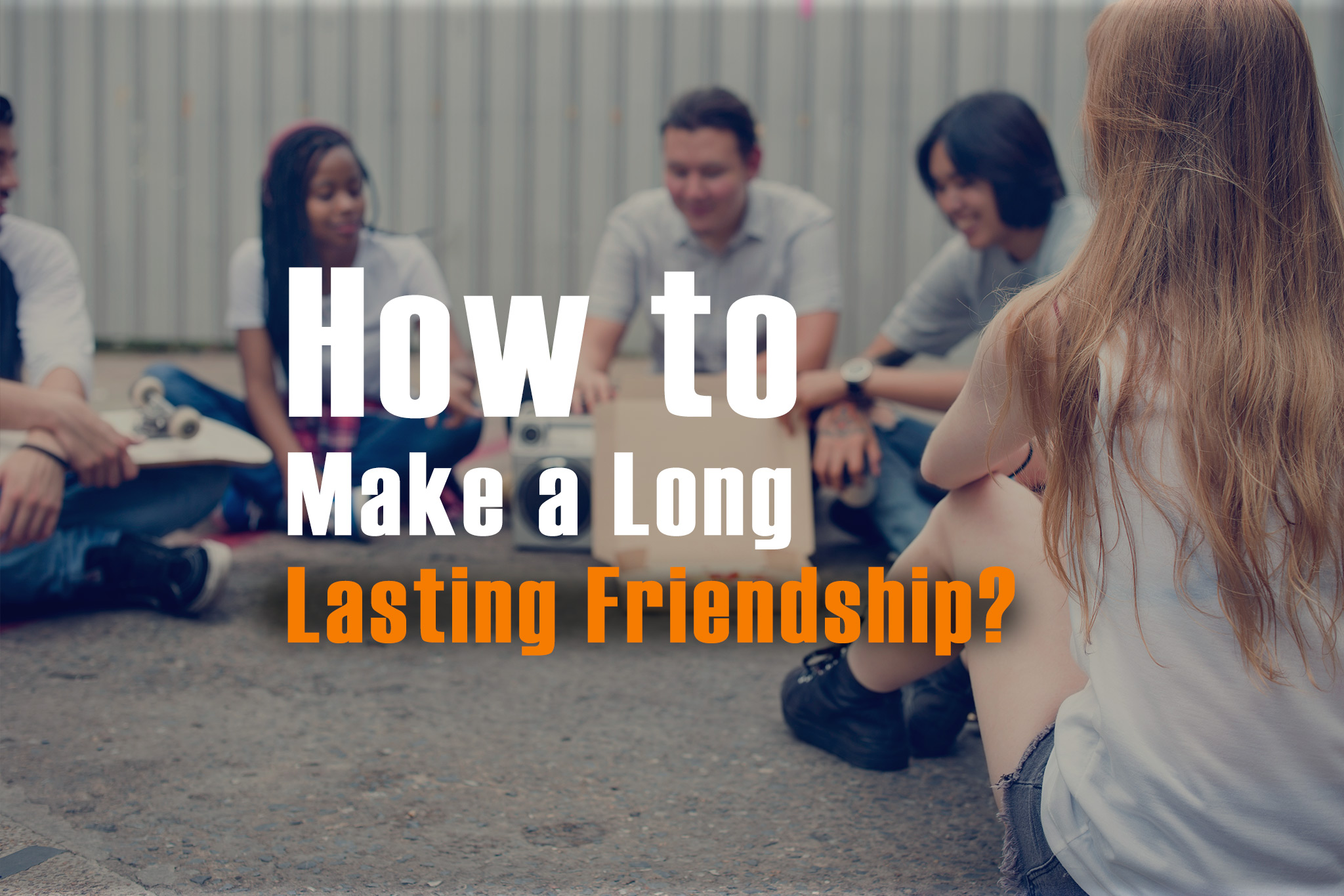 How to Make a Long Lasting Friendship?