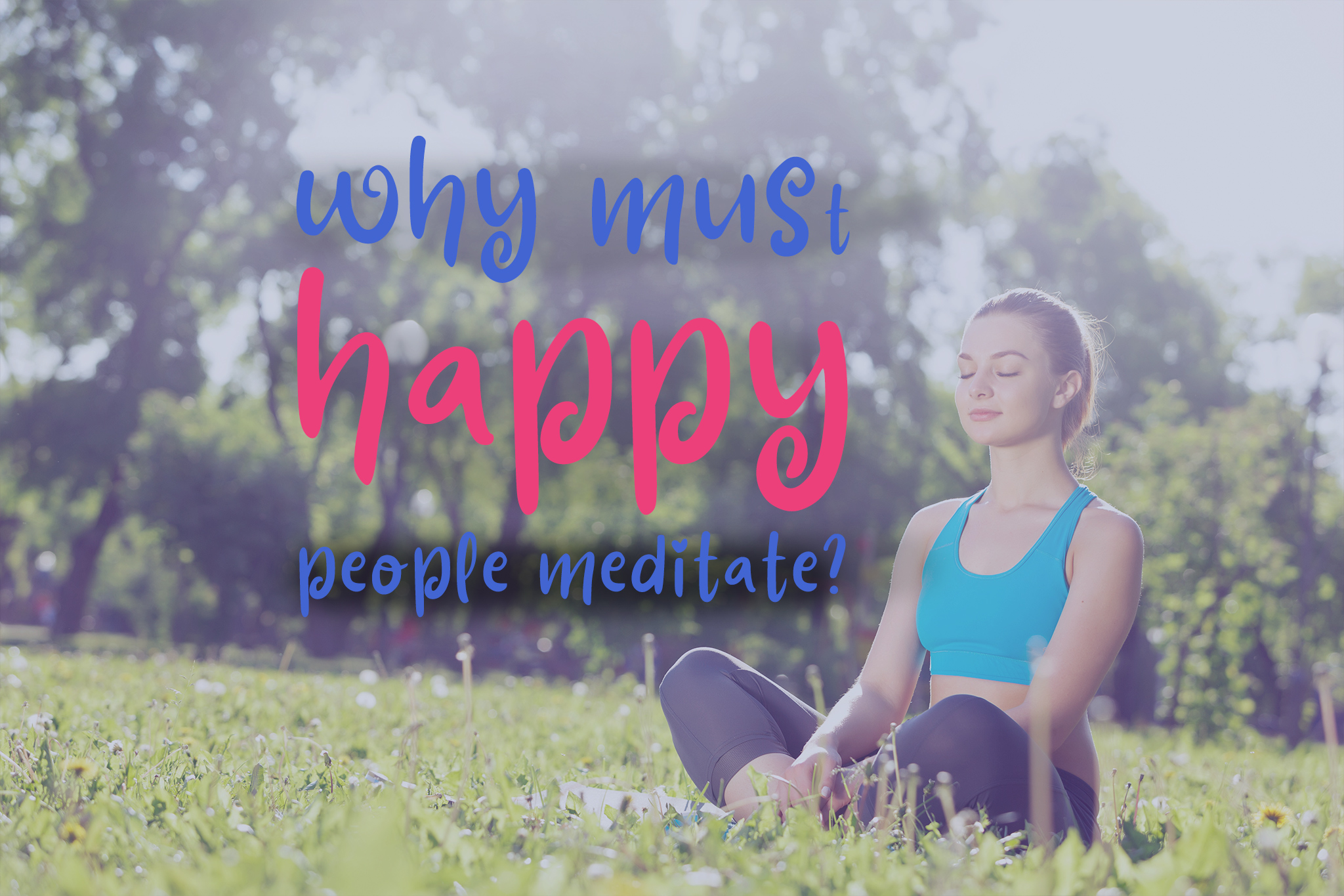 If meditation makes people happy, why must happy people meditate?
